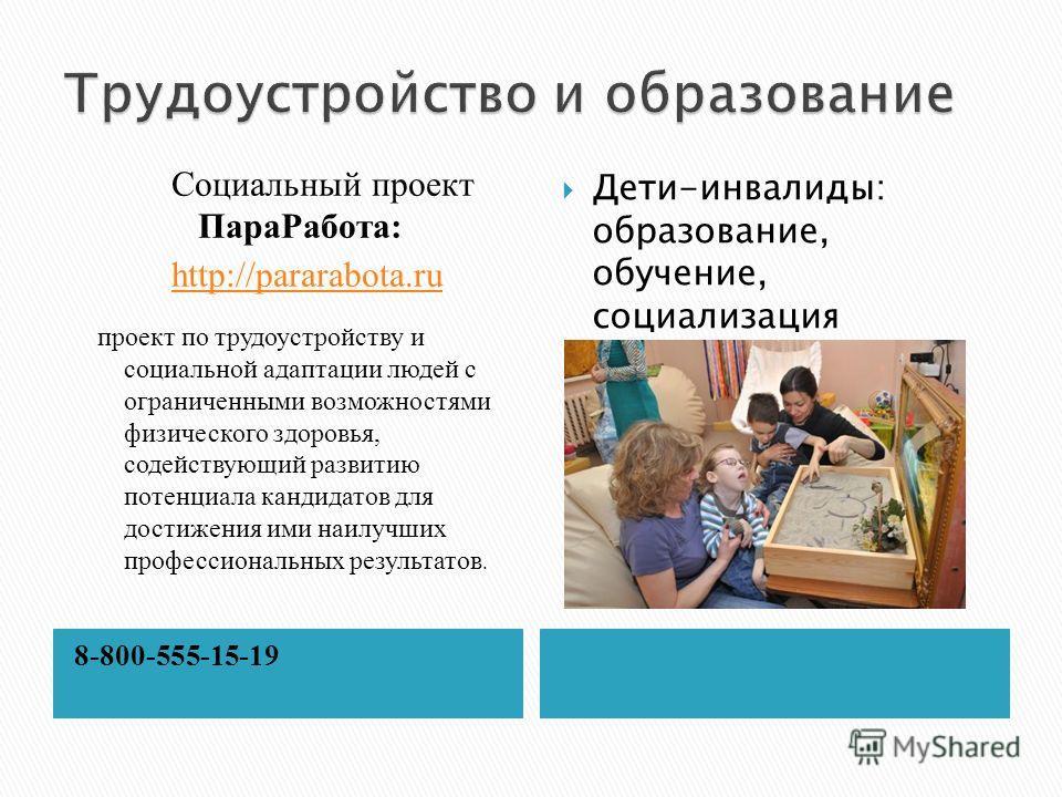 8-800-555-15-19 Социальный проект ПараРабота: http://pararabota.ru проект по трудоустройству и социальной адаптации людей с ограниченными возможностями физического здоровья, содействующий развитию потенциала кандидатов для достижения ими наилучших пр