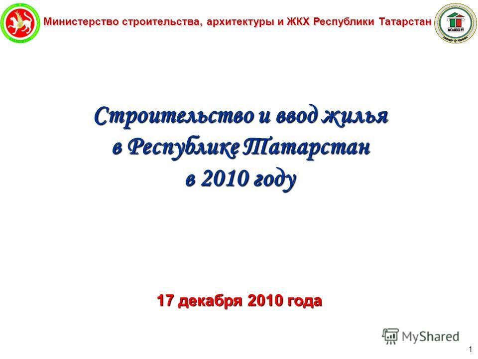 Министерство строительства, архитектуры и ЖКХ Республики Татарстан 1 Строительство и ввод жилья в Республике Татарстан в 2010 году 17 декабря 2010 года