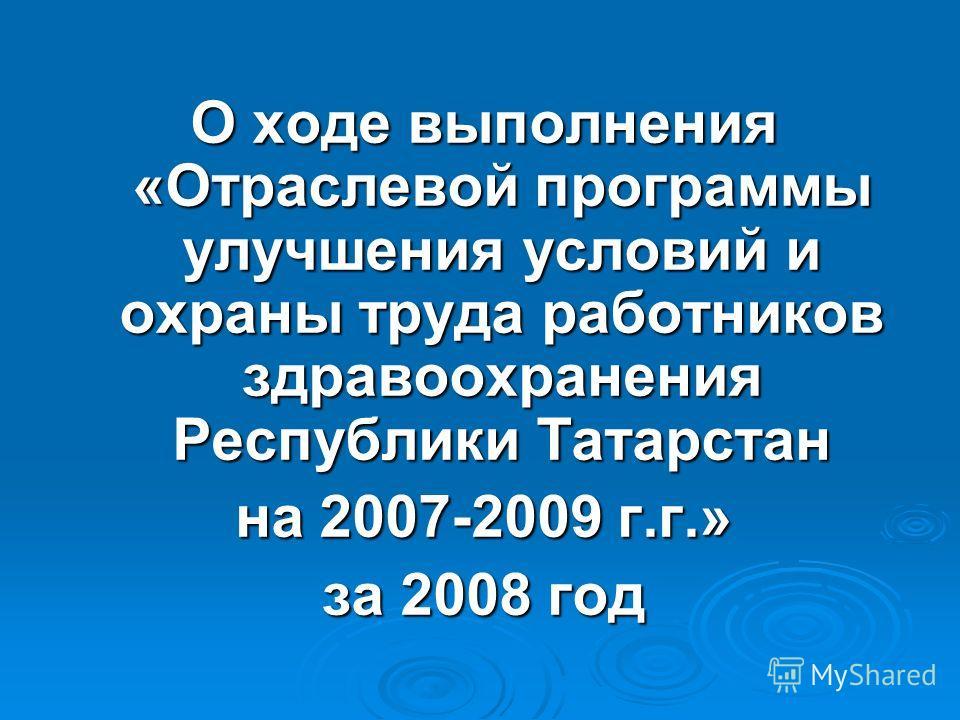 О ходе выполнения «Отраслевой программы улучшения условий и охраны труда работников здравоохранения Республики Татарстан на 2007-2009 г.г.» за 2008 год