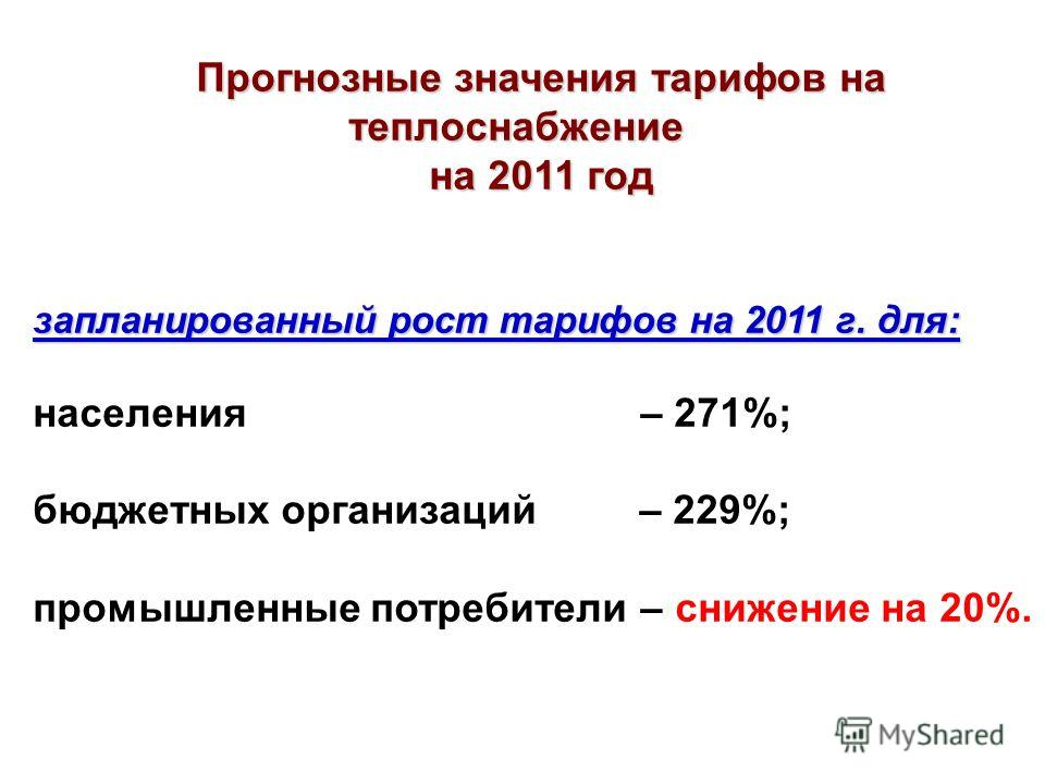 Прогнозные значения тарифов на теплоснабжение на 2011 год запланированный рост тарифов на 2011 г. для: населения – 271%; бюджетных организаций – 229%; промышленные потребители – снижение на 20%.