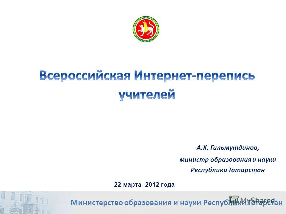 А.Х. Гильмутдинов, министр образования и науки Республики Татарстан Министерство образования и науки Республики Татарстан 22 марта 2012 года