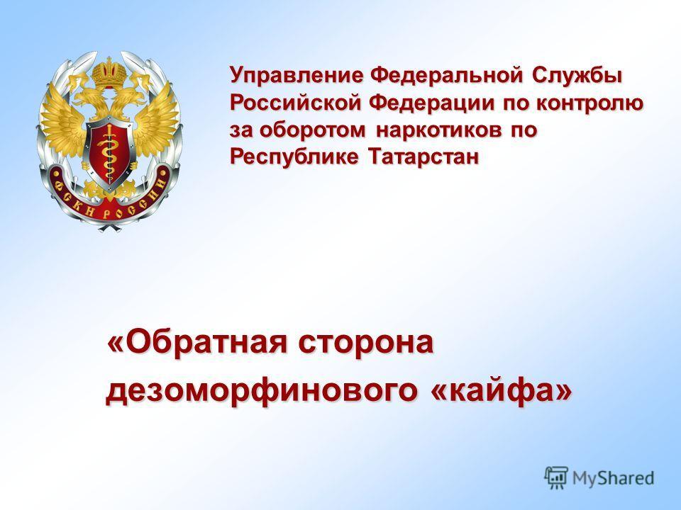 «Обратная сторона дезоморфинового «кайфа» Управление Федеральной Службы Российской Федерации по контролю за оборотом наркотиков по Республике Татарстан