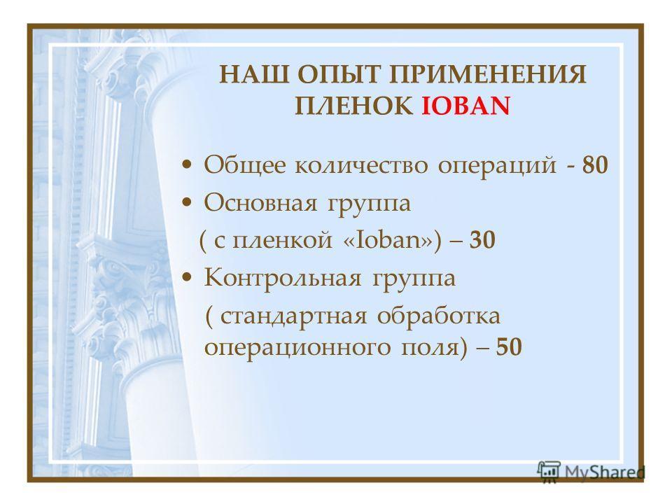 НАШ ОПЫТ ПРИМЕНЕНИЯ ПЛЕНОК IOBAN Общее количество операций - 80 Основная группа ( с пленкой «Ioban») – 30 Контрольная группа ( стандартная обработка операционного поля) – 50