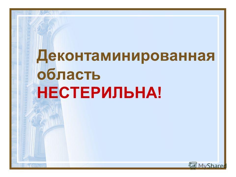 Деконтаминированная область НЕСТЕРИЛЬНА!