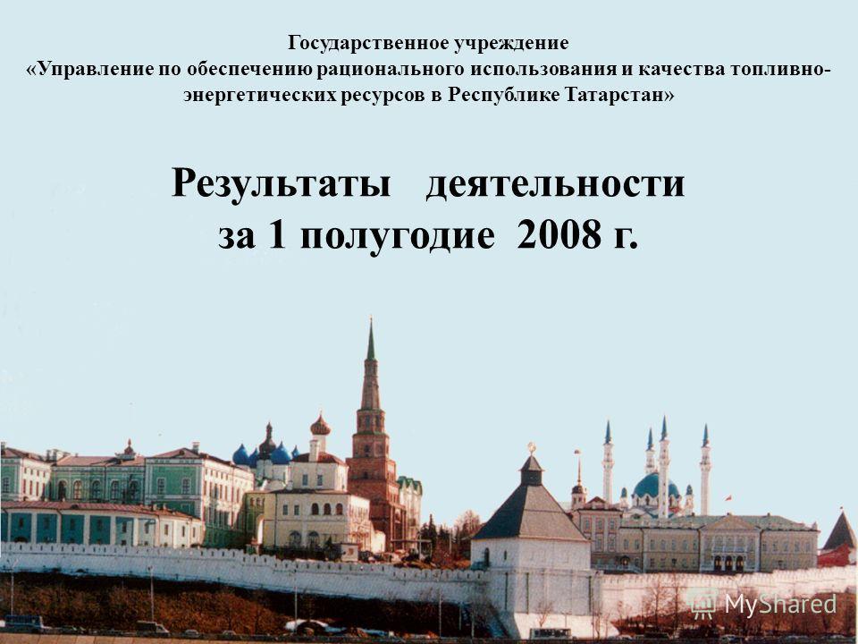 Государственное учреждение «Управление по обеспечению рационального использования и качества топливно- энергетических ресурсов в Республике Татарстан» Результаты деятельности за 1 полугодие 2008 г.