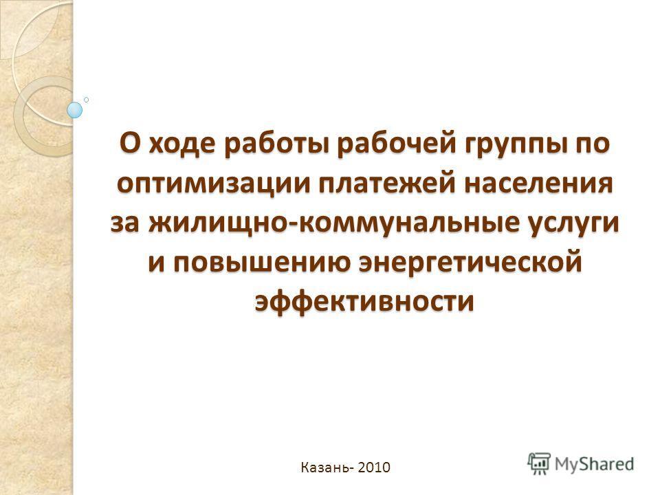 О ходе работы рабочей группы по оптимизации платежей населения за жилищно-коммунальные услуги и повышению энергетической эффективности Казань- 2010