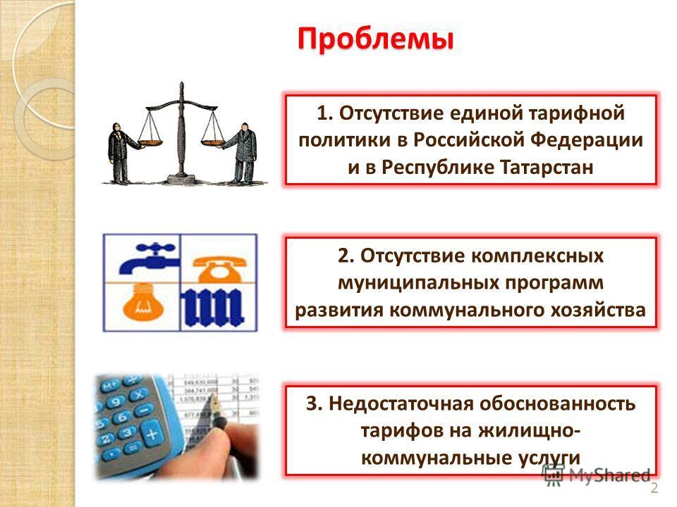 Проблемы 2 1. Отсутствие единой тарифной политики в Российской Федерации и в Республике Татарстан 3. Недостаточная обоснованность тарифов на жилищно- коммунальные услуги 2. Отсутствие комплексных муниципальных программ развития коммунального хозяйств