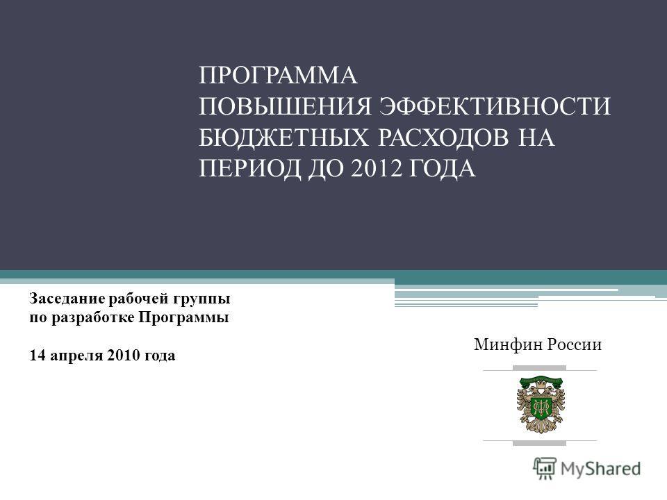 Минфин России ПРОГРАММА ПОВЫШЕНИЯ ЭФФЕКТИВНОСТИ БЮДЖЕТНЫХ РАСХОДОВ НА ПЕРИОД ДО 2012 ГОДА Заседание рабочей группы по разработке Программы 14 апреля 2010 года