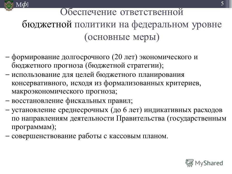 М ] ф 5 формирование долгосрочного (20 лет) экономического и бюджетного прогноза (бюджетной стратегии); использование для целей бюджетного планирования консервативного, исходя из формализованных критериев, макроэкономического прогноза; восстановление