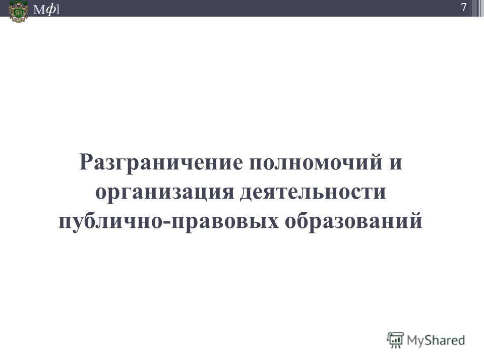 М ] ф 7 Разграничение полномочий и организация деятельности публично-правовых образований