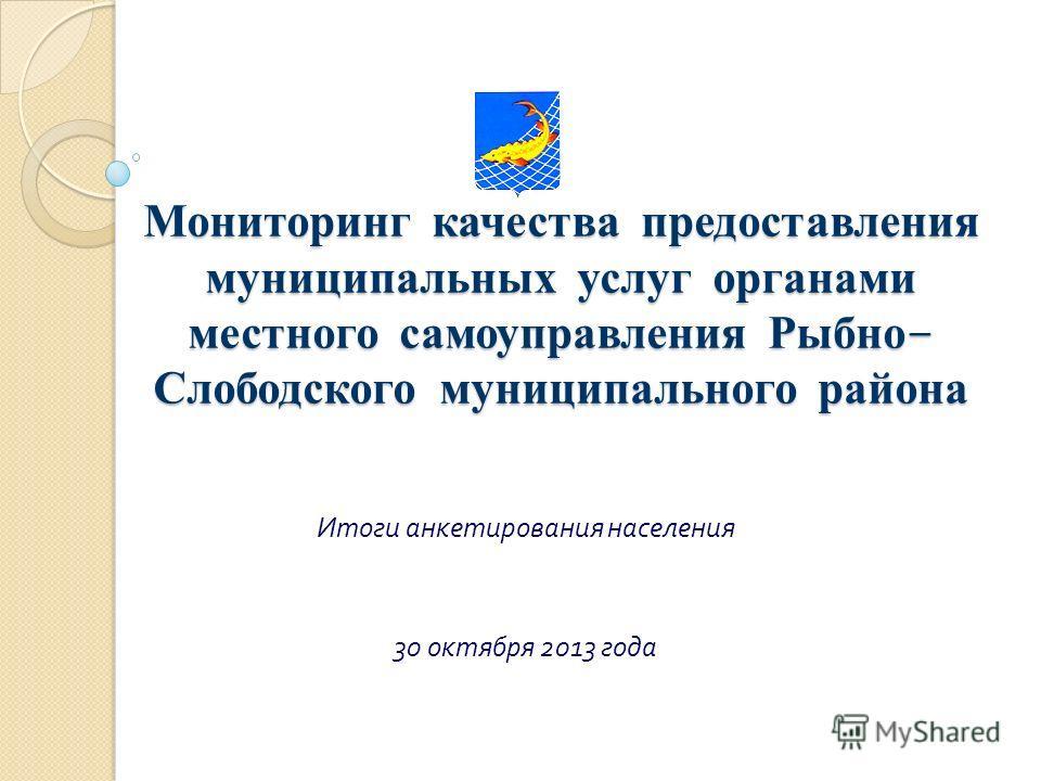 Мониторинг качества предоставления муниципальных услуг органами местного самоуправления Рыбно - Слободского муниципального района Итоги анкетирования населения 30 октября 2013 года