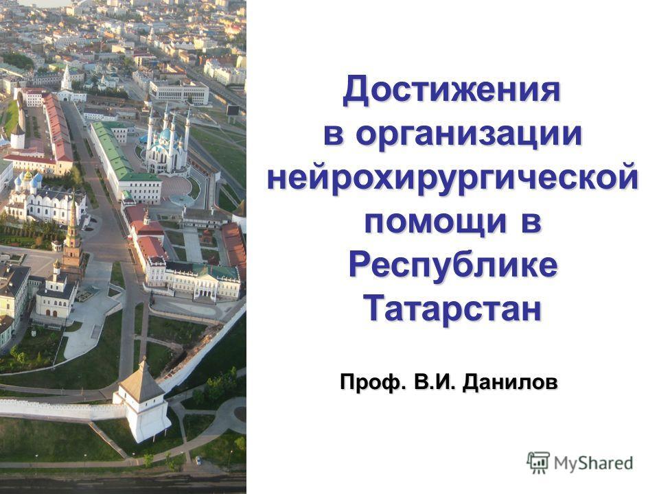 Достижения в организации нейрохирургической помощи в Республике Татарстан Проф. В.И. Данилов