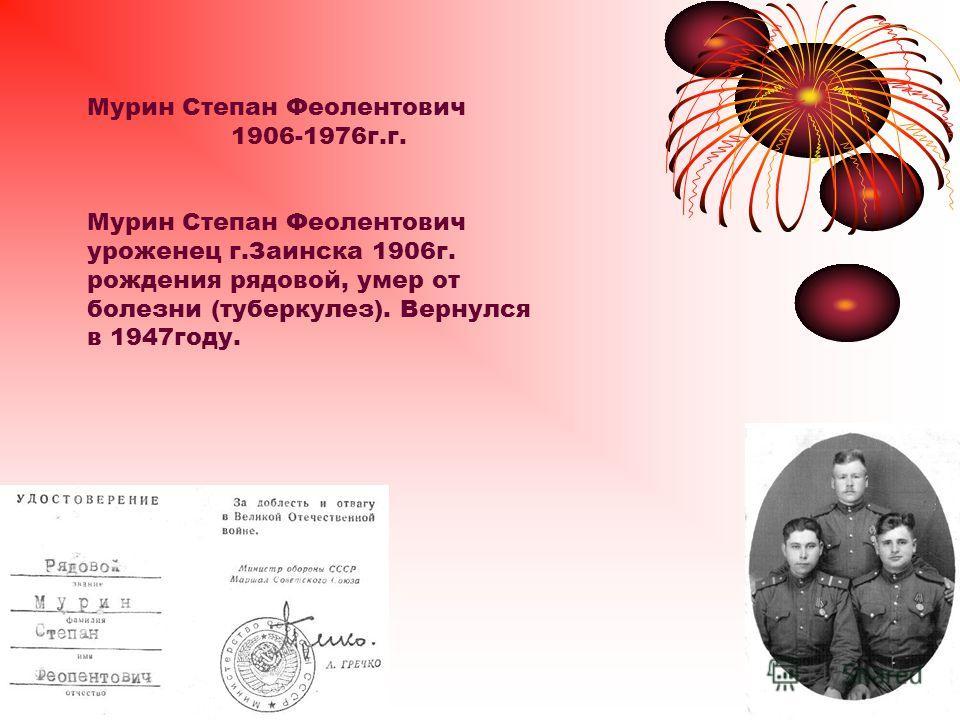 Мурин Степан Феолентович 1906-1976г.г. Мурин Степан Феолентович уроженец г.Заинска 1906г. рождения рядовой, умер от болезни (туберкулез). Вернулся в 1947году.