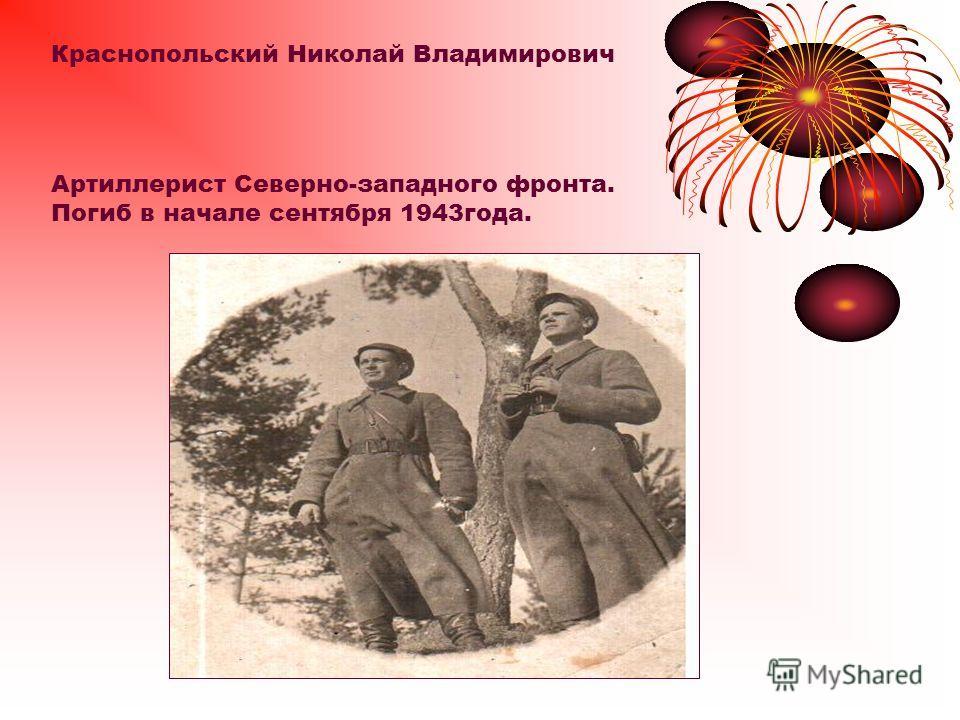 Краснопольский Николай Владимирович Артиллерист Северно-западного фронта. Погиб в начале сентября 1943года.