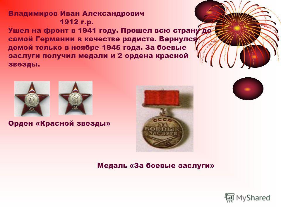 Владимиров Иван Александрович 1912 г.р. Ушел на фронт в 1941 году. Прошел всю страну до самой Германии в качестве радиста. Вернулся домой только в ноябре 1945 года. За боевые заслуги получил медали и 2 ордена красной звезды. Орден «Красной звезды» Ме