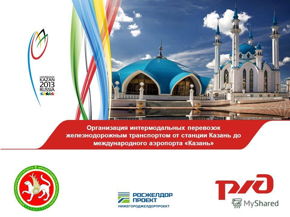 Организация интермодальных перевозок железнодорожным транспортом от станции Казань до международного аэропорта «Казань»