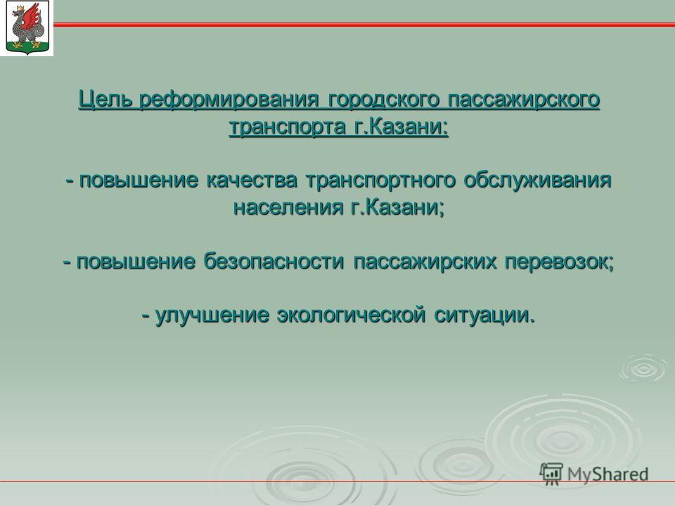 Цель реформирования городского пассажирского транспорта г.Казани: - повышение качества транспортного обслуживания населения г.Казани; - повышение безопасности пассажирских перевозок; - улучшение экологической ситуации.
