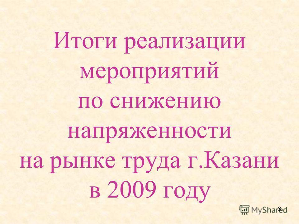 3 Итоги реализации мероприятий по снижению напряженности на рынке труда г.Казани в 2009 году