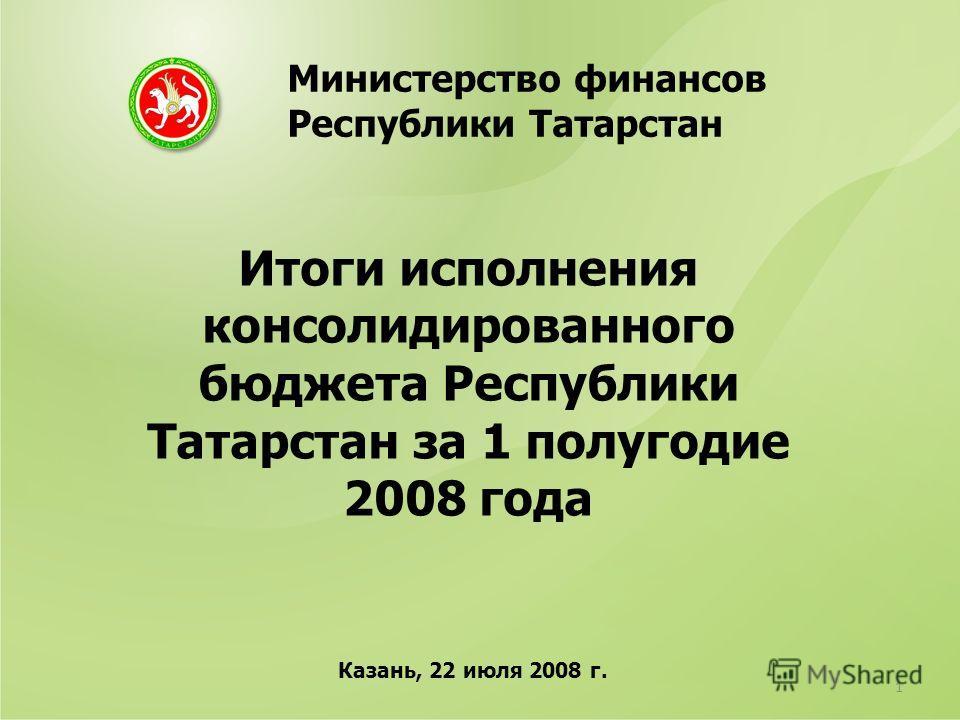 Итоги исполнения консолидированного бюджета Республики Татарстан за 1 полугодие 2008 года Министерство финансов Республики Татарстан Казань, 22 июля 2008 г. 1