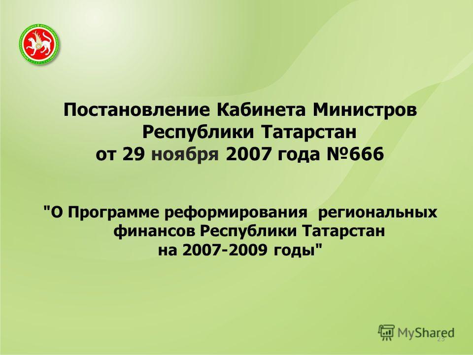 Постановление Кабинета Министров Республики Татарстан от 29 ноября 2007 года 666 О Программе реформирования региональных финансов Республики Татарстан на 2007-2009 годы 23