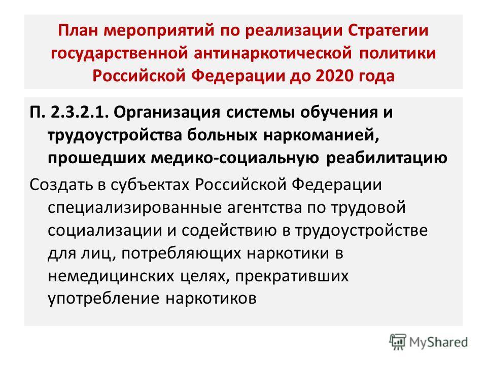 План мероприятий по реализации Стратегии государственной антинаркотической политики Российской Федерации до 2020 года П. 2.3.2.1. Организация системы обучения и трудоустройства больных наркоманией, прошедших медико-социальную реабилитацию Создать в с