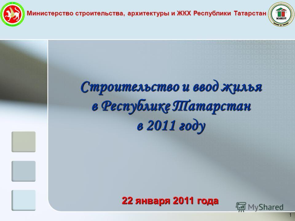 Министерство строительства, архитектуры и ЖКХ Республики Татарстан 1 Строительство и ввод жилья в Республике Татарстан в 2011 году 22 января 2011 года