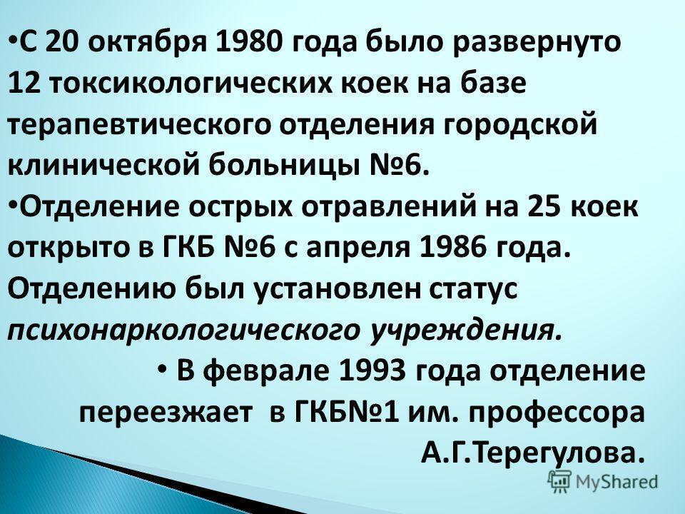 С 20 октября 1980 года было развернуто 12 токсикологических коек на базе терапевтического отделения городской клинической больницы 6. Отделение острых отравлений на 25 коек открыто в ГКБ 6 с апреля 1986 года. Отделению был установлен статус психонарк