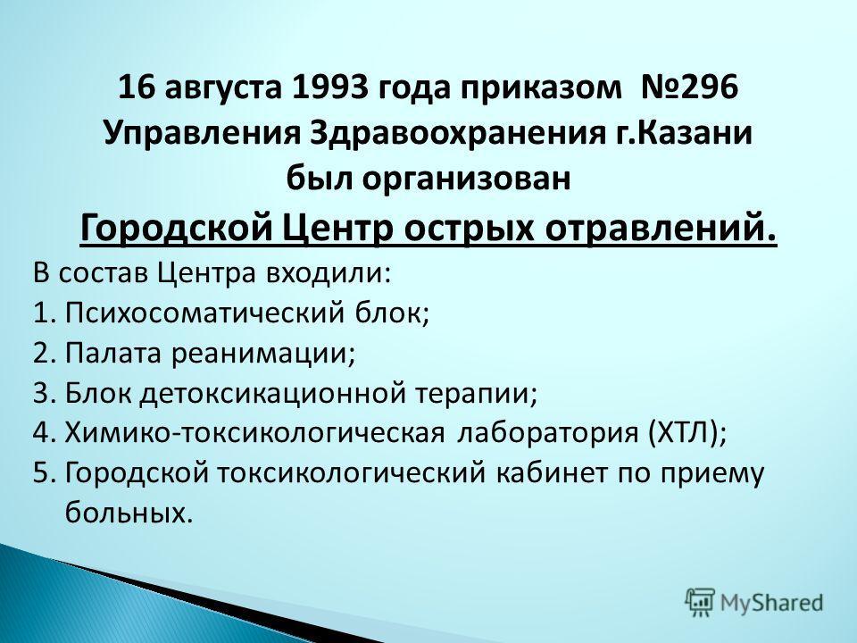 16 августа 1993 года приказом 296 Управления Здравоохранения г.Казани был организован Городской Центр острых отравлений. В состав Центра входили: 1.Психосоматический блок; 2.Палата реанимации; 3.Блок детоксикационной терапии; 4.Химико-токсикологическ