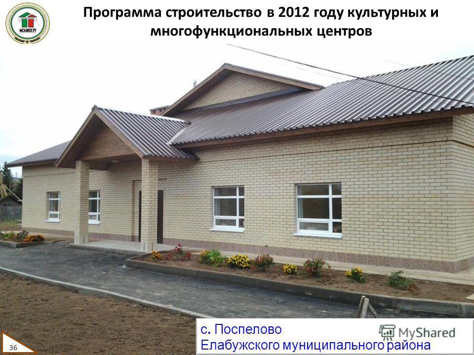 Программа строительство в 2012 году культурных и многофункциональных центров 36 с. Поспелово Елабужского муниципального района 36