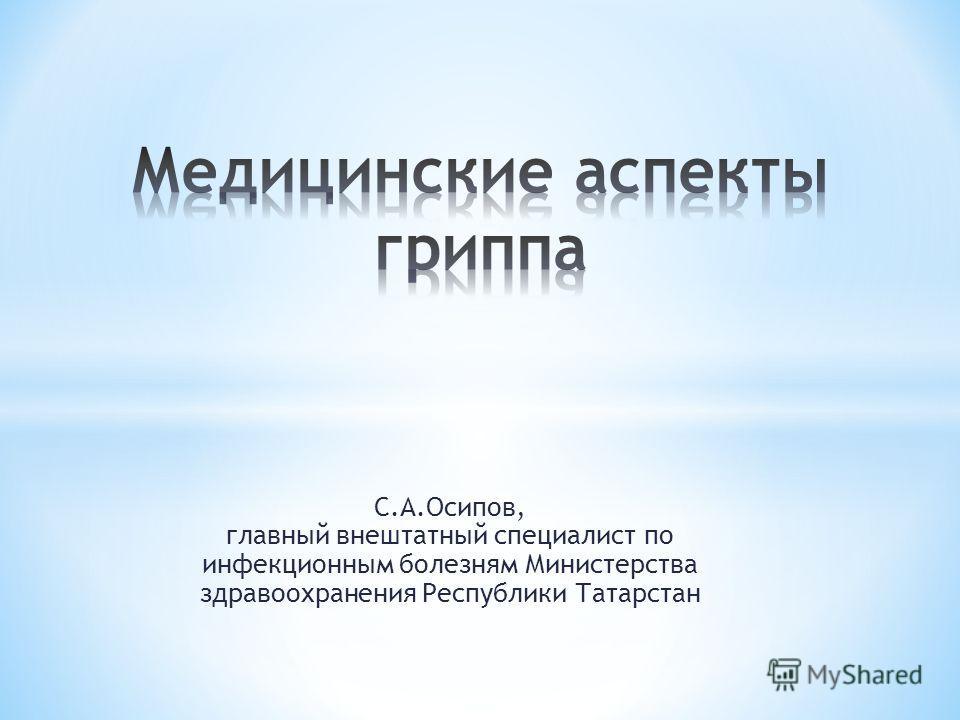 С.А.Осипов, главный внештатный специалист по инфекционным болезням Министерства здравоохранения Республики Татарстан