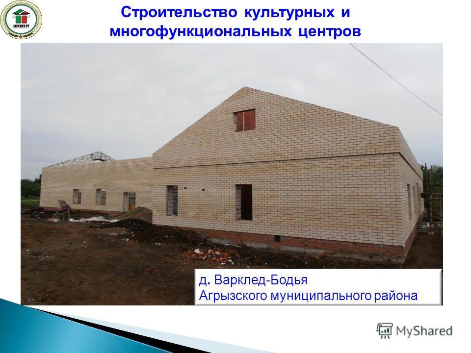 Строительство культурных и многофункциональных центров д. Варклед-Бодья Агрызского муниципального района