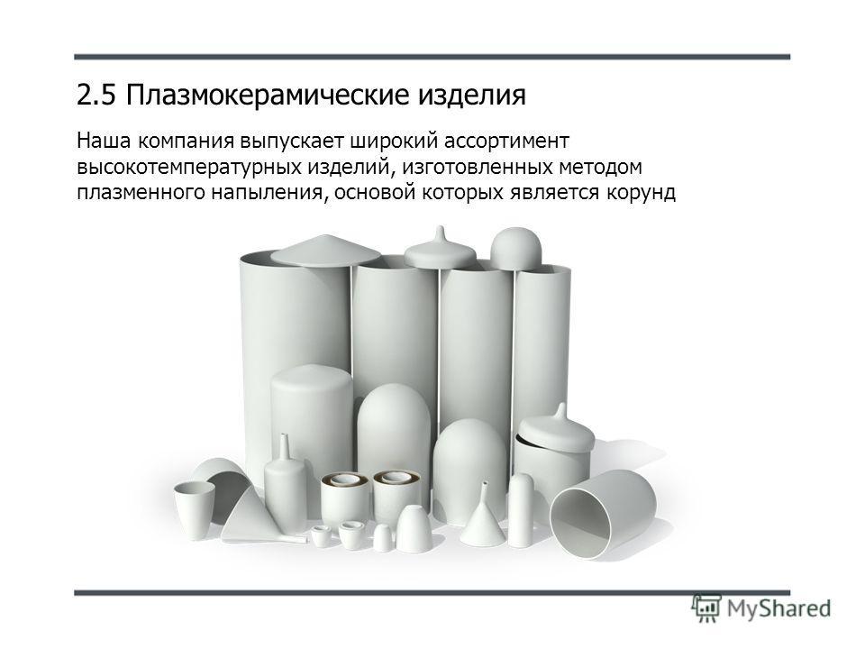 2.5 Плазмокерамические изделия Наша компания выпускает широкий ассортимент высокотемпературных изделий, изготовленных методом плазменного напыления, основой которых является корунд