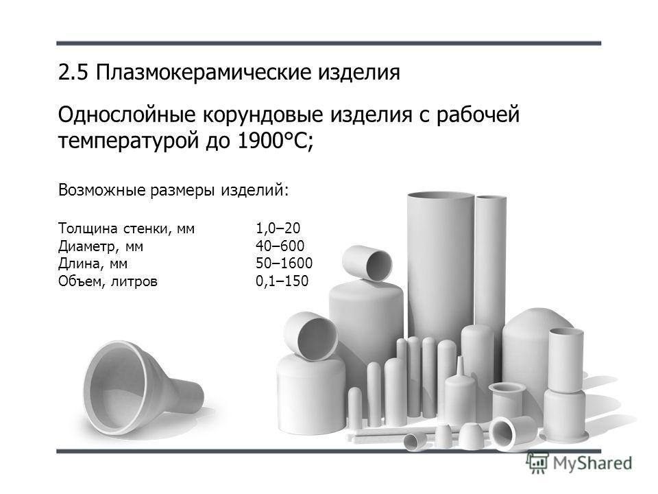 2.5 Плазмокерамические изделия Однослойные корундовые изделия с рабочей температурой до 1900°С; Возможные размеры изделий: Толщина стенки, мм 1,0–20 Диаметр, мм40–600 Длина, мм50–1600 Объем, литров0,1–150