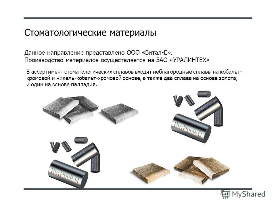 Стоматологические материалы Данное направление представлено ООО «Витал-Е». Производство материалов осуществляется на ЗАО «УРАЛИНТЕХ» В ассортимент стоматологических сплавов входят неблагородные сплавы на кобальт- хромовой и никель-кобальт-хромовой ос