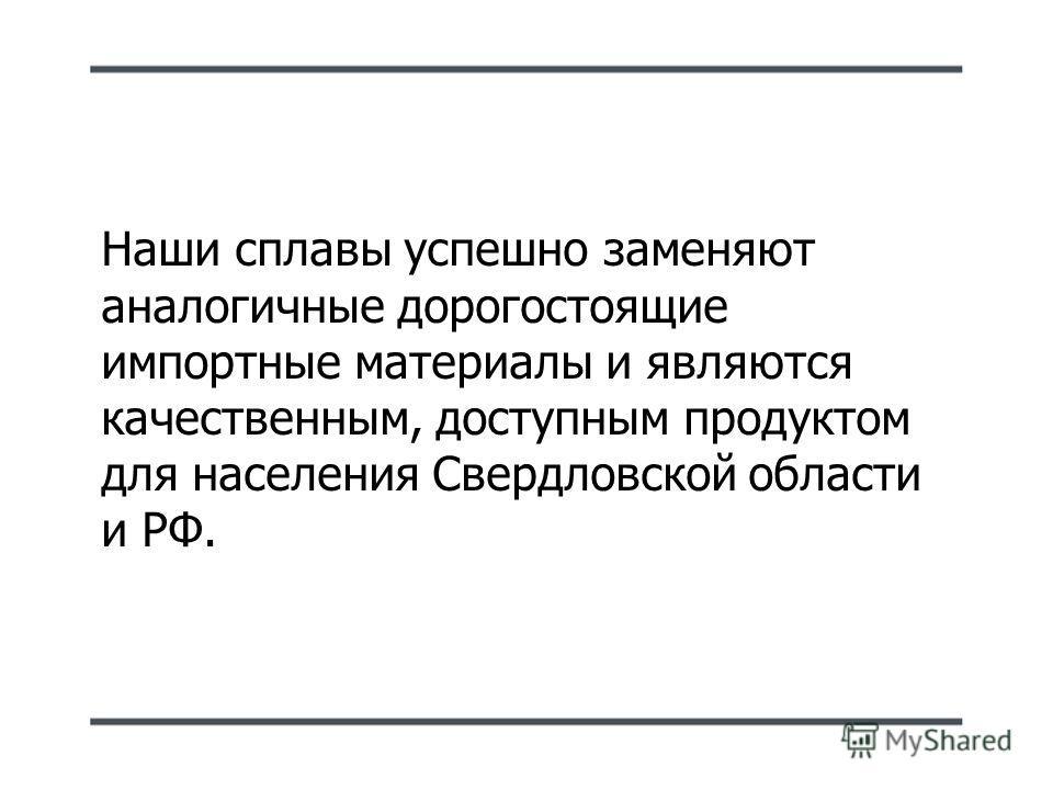 Наши сплавы успешно заменяют аналогичные дорогостоящие импортные материалы и являются качественным, доступным продуктом для населения Свердловской области и РФ.