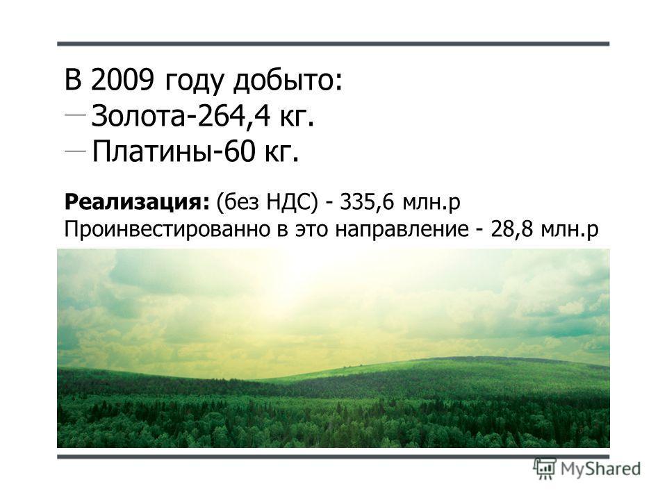 В 2009 году добыто: Золота-264,4 кг. Платины-60 кг. Реализация: (без НДС) - 335,6 млн.р Проинвестированно в это направление - 28,8 млн.р