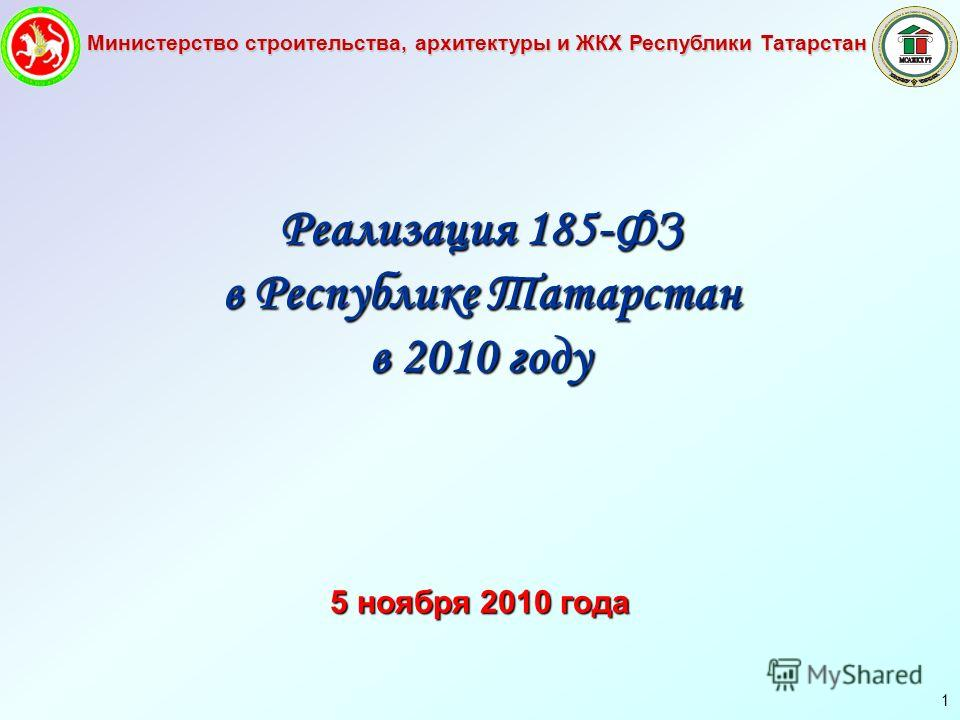 Министерство строительства, архитектуры и ЖКХ Республики Татарстан 1 Реализация 185-ФЗ в Республике Татарстан в 2010 году 5 ноября 2010 года
