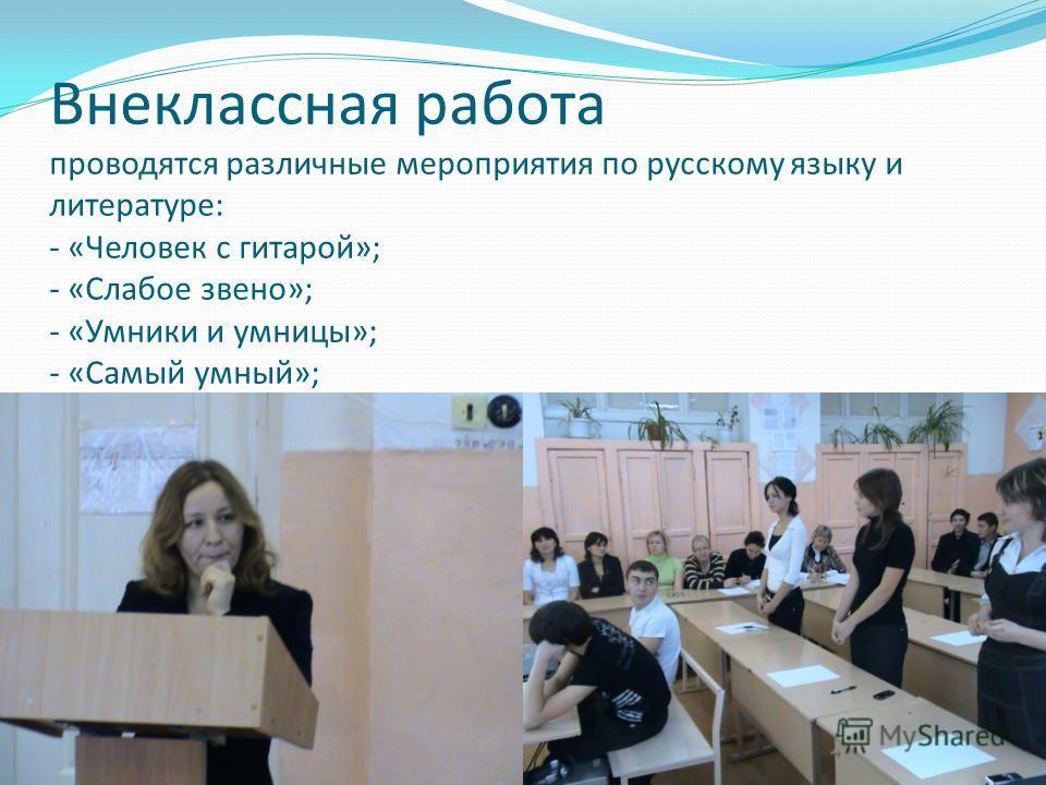 Внеклассная работа проводятся различные мероприятия по русскому языку и литературе: - «Человек с гитарой»; - «Слабое звено»; - «Умники и умницы»; - «Самый умный»;