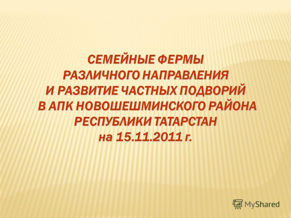 СЕМЕЙНЫЕ ФЕРМЫ РАЗЛИЧНОГО НАПРАВЛЕНИЯ И РАЗВИТИЕ ЧАСТНЫХ ПОДВОРИЙ В АПК НОВОШЕШМИНСКОГО РАЙОНА РЕСПУБЛИКИ ТАТАРСТАН на 15.11.2011 г.