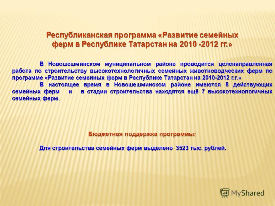 Республиканская программа «Развитие семейных ферм в Республике Татарстан на 2010 -2012 гг.» В Новошешминском муниципальном районе проводится целенаправленная работа по строительству высокотехнологичных семейных животноводческих ферм по программе «Раз