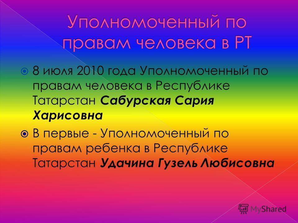 8 июля 2010 года Уполномоченный по правам человека в Республике Татарстан Сабурская Сария Харисовна В первые - Уполномоченный по правам ребенка в Республике Татарстан Удачина Гузель Любисовна