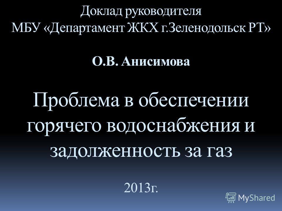 Доклад руководителя МБУ «Департамент ЖКХ г.Зеленодольск РТ» О.В. Анисимова Проблема в обеспечении горячего водоснабжения и задолженность за газ 2013г.