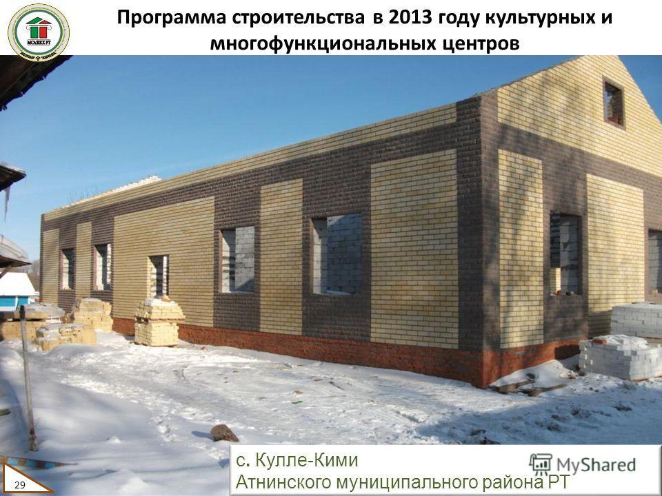 Программа строительства в 2013 году культурных и многофункциональных центров 29 с. Кулле-Кими Атнинского муниципального района РТ 29