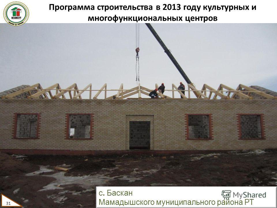 Программа строительства в 2013 году культурных и многофункциональных центров 31 с. Баскан Мамадышского муниципального района РТ 31