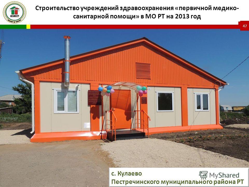 Строительство учреждений здравоохранения «первичной медико- санитарной помощи» в МО РТ на 2013 год 47 с. Кулаево Пестречинского муниципального района РТ
