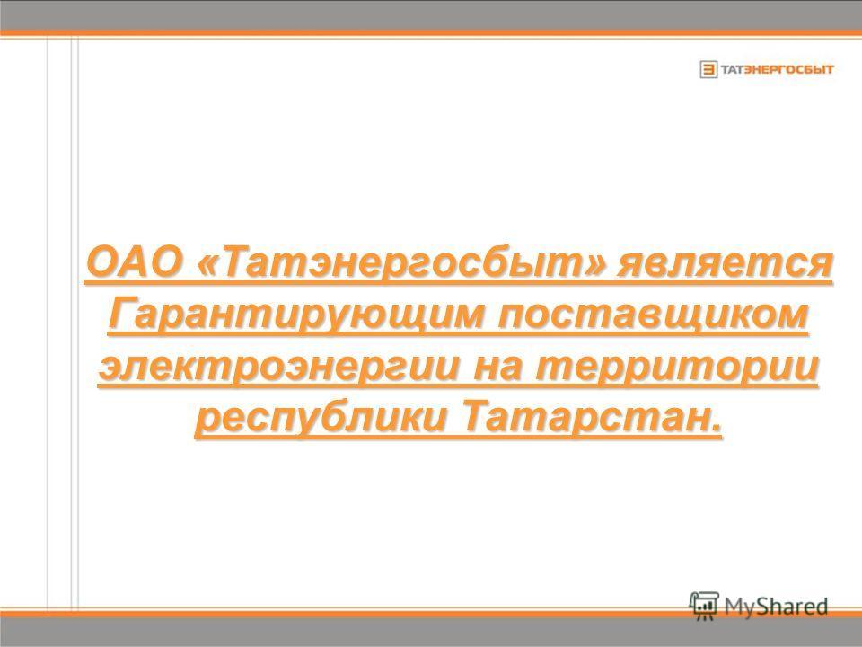 ОАО «Татэнергосбыт» является Гарантирующим поставщиком электроэнергии на территории республики Татарстан.