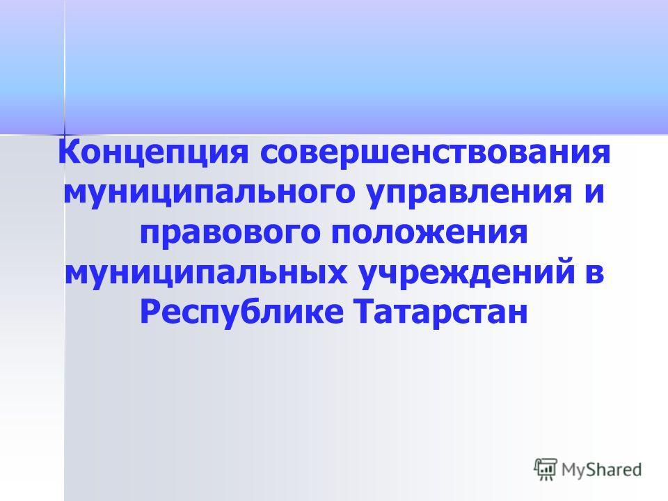 Концепция совершенствования муниципального управления и правового положения муниципальных учреждений в Республике Татарстан