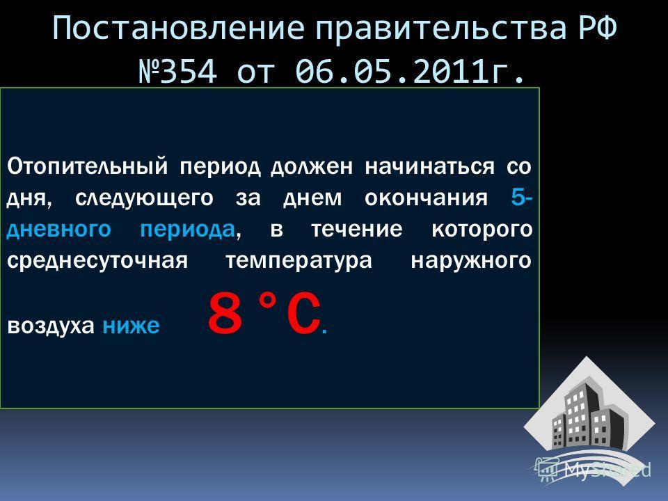 Отопительный период должен начинаться со дня, следующего за днем окончания 5- дневного периода, в течение которого среднесуточная температура наружного воздуха ниже 8 °С. Постановление правительства РФ 354 от 06.05.2011г.
