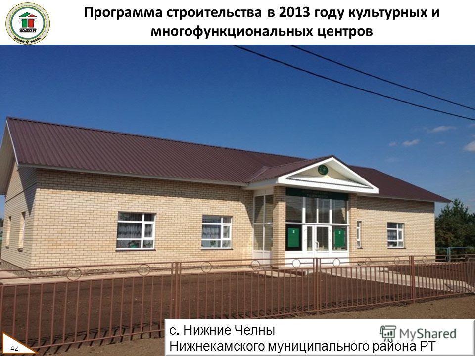Программа строительства в 2013 году культурных и многофункциональных центров 42 с. Нижние Челны Нижнекамского муниципального района РТ 42
