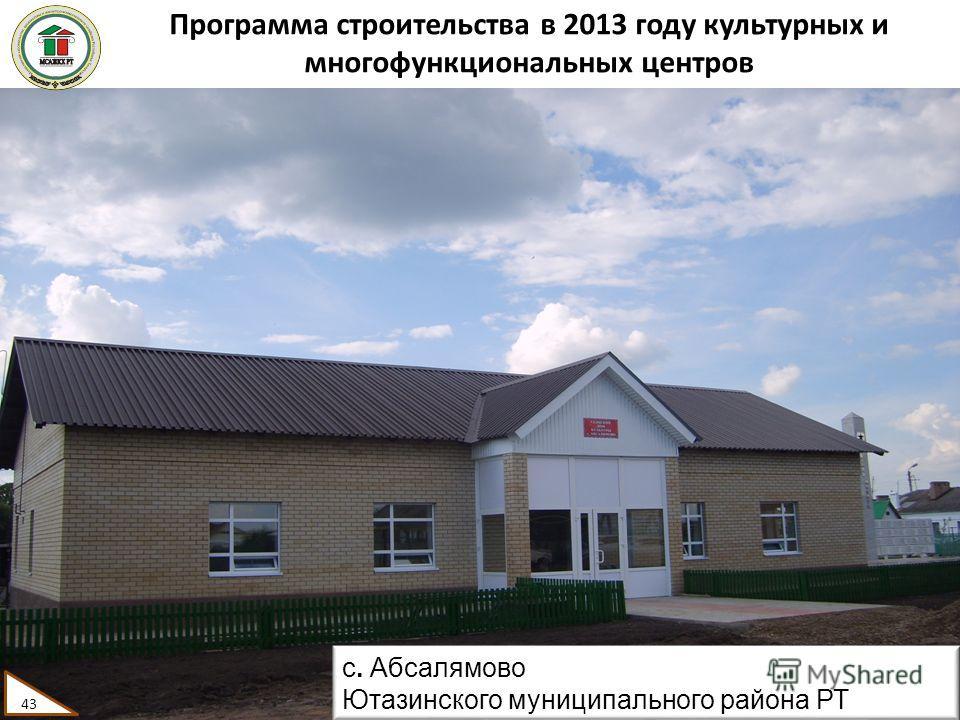 Программа строительства в 2013 году культурных и многофункциональных центров 43 с. Абсалямово Ютазинского муниципального района РТ 43